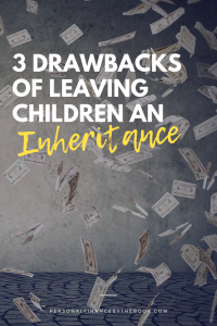 Three Drawbacks of Leaving Children an Inheritance
