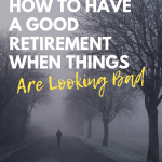 How to Have a Good Retirement When Things are Looking Bad