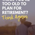 Think You Are Too Old to Plan For Retirement Think Again