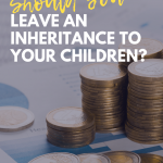 Should You Leave an Inheritance to Your Children