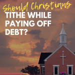 Should Christians Tithe While Paying Off Debt